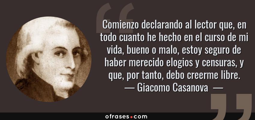 Frases de Giacomo Casanova  - Comienzo declarando al lector que, en todo cuanto he hecho en el curso de mi vida, bueno o malo, estoy seguro de haber merecido elogios y censuras, y que, por tanto, debo creerme libre.