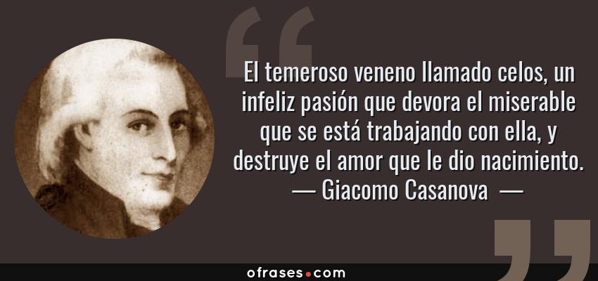 Frases de Giacomo Casanova  - El temeroso veneno llamado celos, un infeliz pasión que devora el miserable que se está trabajando con ella, y destruye el amor que le dio nacimiento.