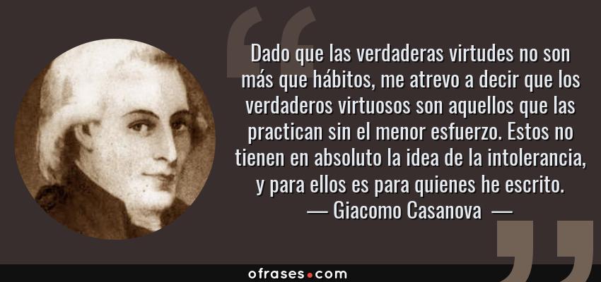Frases de Giacomo Casanova  - Dado que las verdaderas virtudes no son más que hábitos, me atrevo a decir que los verdaderos virtuosos son aquellos que las practican sin el menor esfuerzo. Estos no tienen en absoluto la idea de la intolerancia, y para ellos es para quienes he escrito.