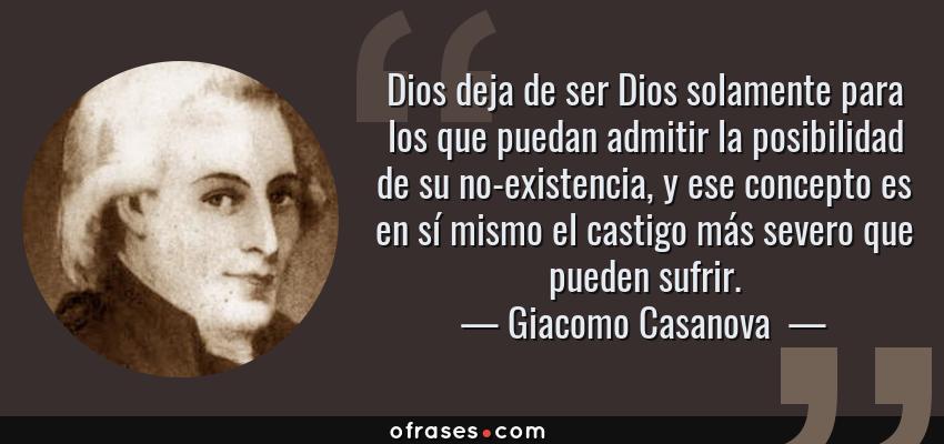 Frases de Giacomo Casanova  - Dios deja de ser Dios solamente para los que puedan admitir la posibilidad de su no-existencia, y ese concepto es en sí mismo el castigo más severo que pueden sufrir.