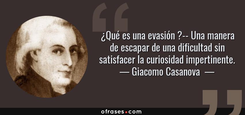 Frases de Giacomo Casanova  - ¿Qué es una evasión ?-- Una manera de escapar de una dificultad sin satisfacer la curiosidad impertinente.