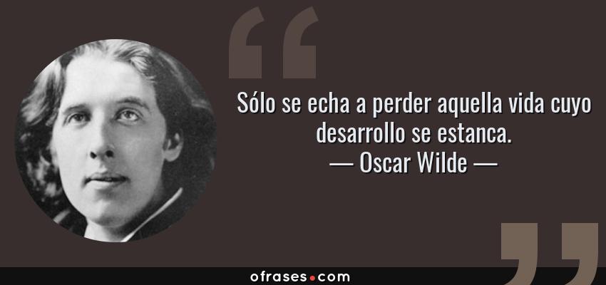 Frases de Oscar Wilde - Sólo se echa a perder aquella vida cuyo desarrollo se estanca.