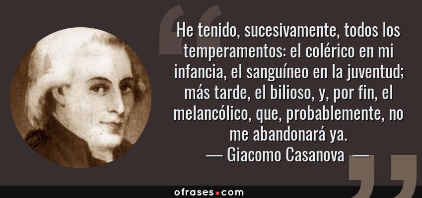 Frases de Giacomo Casanova  - He tenido, sucesivamente, todos los temperamentos: el colérico en mi infancia, el sanguíneo en la juventud; más tarde, el bilioso, y, por fin, el melancólico, que, probablemente, no me abandonará ya.
