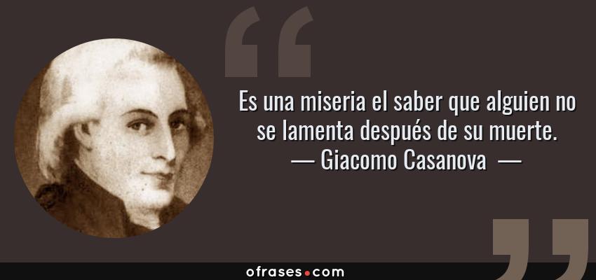 Frases de Giacomo Casanova  - Es una miseria el saber que alguien no se lamenta después de su muerte.