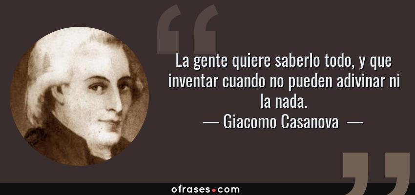 Frases de Giacomo Casanova  - La gente quiere saberlo todo, y que inventar cuando no pueden adivinar ni la nada.
