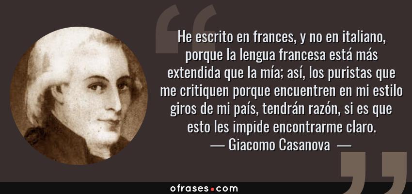 Frases de Giacomo Casanova  - He escrito en frances, y no en italiano, porque la lengua francesa está más extendida que la mía; así, los puristas que me critiquen porque encuentren en mi estilo giros de mi país, tendrán razón, si es que esto les impide encontrarme claro.