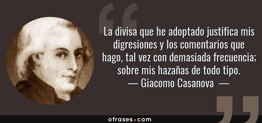 Frases de Giacomo Casanova  - La divisa que he adoptado justifica mis digresiones y los comentarios que hago, tal vez con demasiada frecuencia; sobre mis hazañas de todo tipo.
