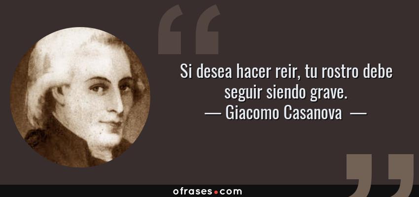Frases de Giacomo Casanova  - Si desea hacer reir, tu rostro debe seguir siendo grave.
