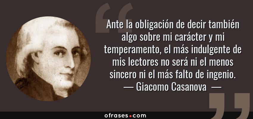 Frases de Giacomo Casanova  - Ante la obligación de decir también algo sobre mi carácter y mi temperamento, el más indulgente de mis lectores no será ni el menos sincero ni el más falto de ingenio.