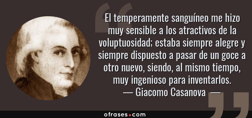 Frases de Giacomo Casanova  - El temperamente sanguíneo me hizo muy sensible a los atractivos de la voluptuosidad; estaba siempre alegre y siempre dispuesto a pasar de un goce a otro nuevo, siendo, al mismo tiempo, muy ingenioso para inventarlos.