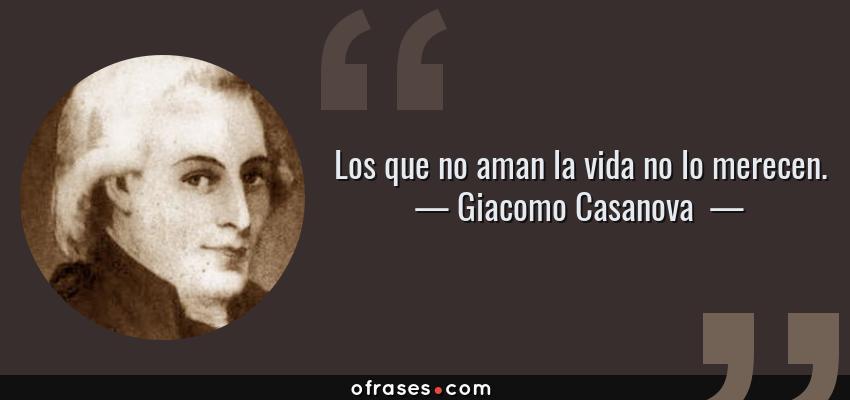 Frases de Giacomo Casanova  - Los que no aman la vida no lo merecen.