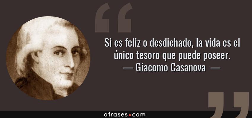 Frases de Giacomo Casanova  - Si es feliz o desdichado, la vida es el único tesoro que puede poseer.