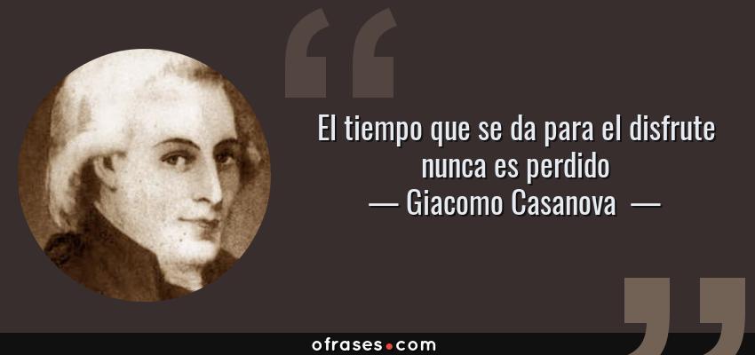 Frases de Giacomo Casanova  - El tiempo que se da para el disfrute nunca es perdido
