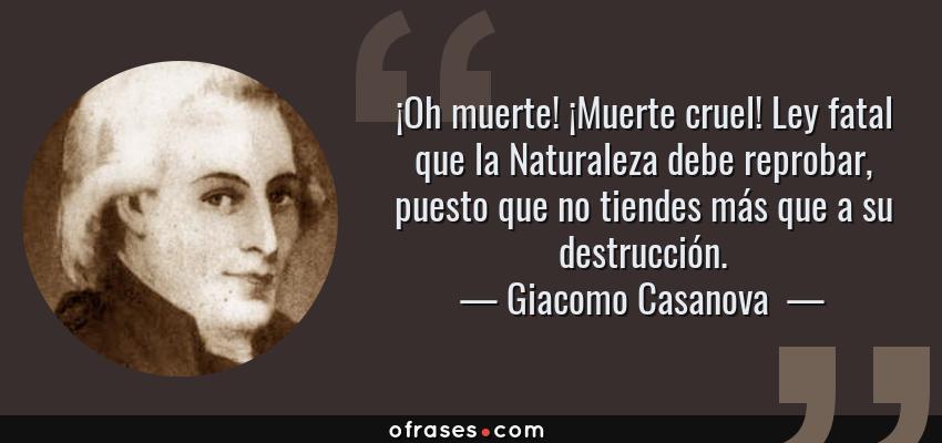 Frases de Giacomo Casanova  - ¡Oh muerte! ¡Muerte cruel! Ley fatal que la Naturaleza debe reprobar, puesto que no tiendes más que a su destrucción.