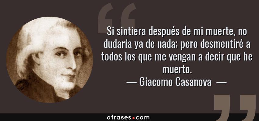Frases de Giacomo Casanova  - Si sintiera después de mi muerte, no dudaría ya de nada; pero desmentiré a todos los que me vengan a decir que he muerto.