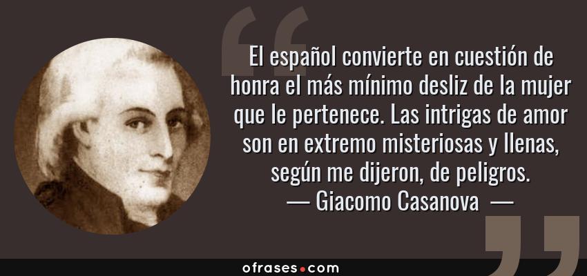 Frases de Giacomo Casanova  - El español convierte en cuestión de honra el más mínimo desliz de la mujer que le pertenece. Las intrigas de amor son en extremo misteriosas y llenas, según me dijeron, de peligros.