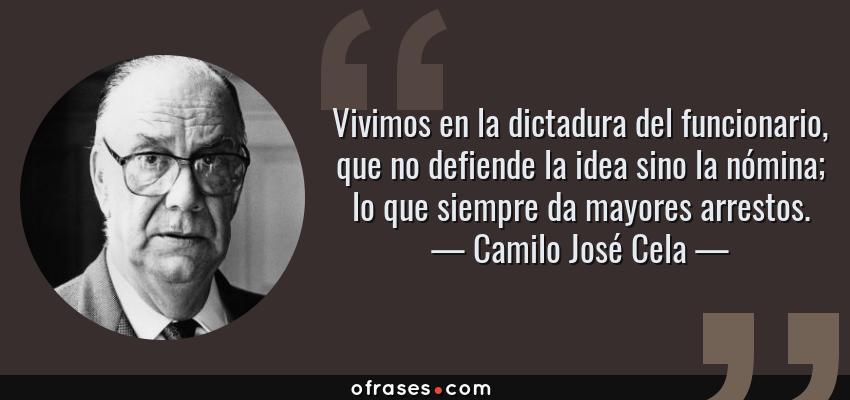 Frases de Camilo José Cela - Vivimos en la dictadura del funcionario, que no defiende la idea sino la nómina; lo que siempre da mayores arrestos.