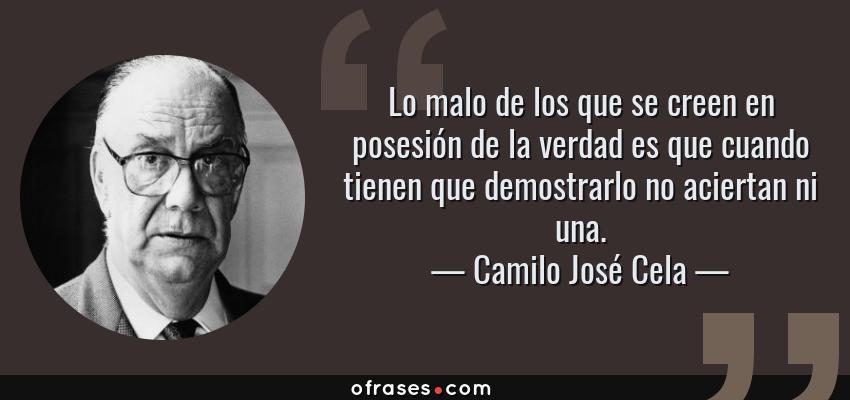 Frases de Camilo José Cela - Lo malo de los que se creen en posesión de la verdad es que cuando tienen que demostrarlo no aciertan ni una.