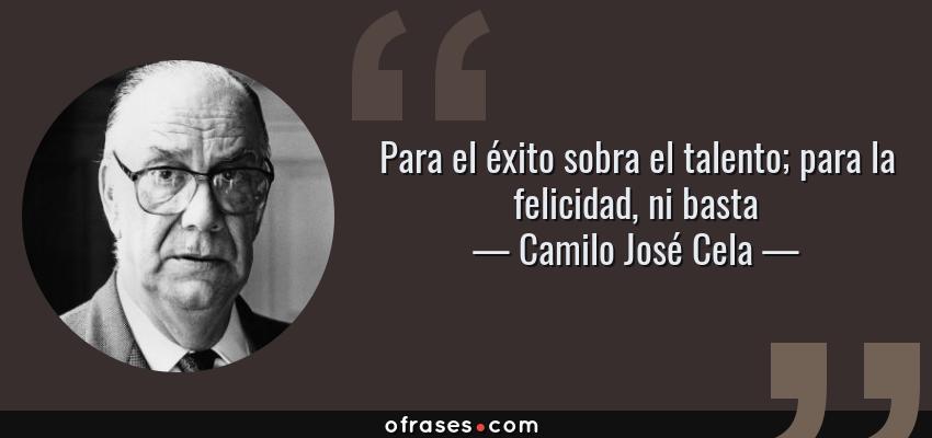 Frases de Camilo José Cela - Para el éxito sobra el talento; para la felicidad, ni basta