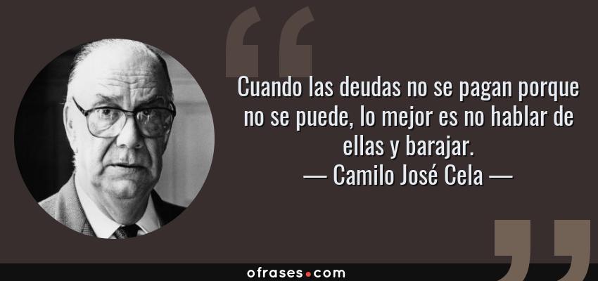 Frases de Camilo José Cela - Cuando las deudas no se pagan porque no se puede, lo mejor es no hablar de ellas y barajar.