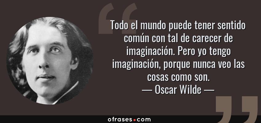 Frases de Oscar Wilde - Todo el mundo puede tener sentido común con tal de carecer de imaginación. Pero yo tengo imaginación, porque nunca veo las cosas como son.
