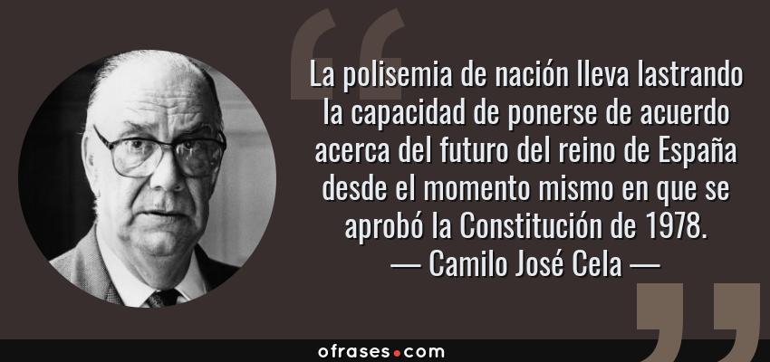 Frases de Camilo José Cela - La polisemia de nación lleva lastrando la capacidad de ponerse de acuerdo acerca del futuro del reino de España desde el momento mismo en que se aprobó la Constitución de 1978.