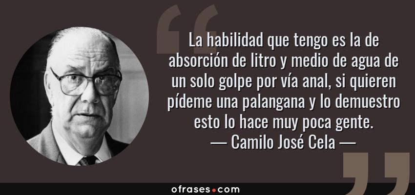 Frases de Camilo José Cela - La habilidad que tengo es la de absorción de litro y medio de agua de un solo golpe por vía anal, si quieren pídeme una palangana y lo demuestro esto lo hace muy poca gente.