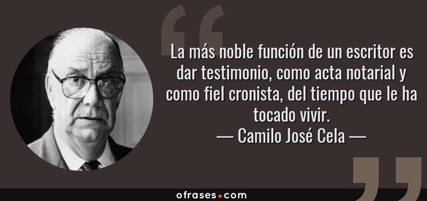 Frases de Camilo José Cela - La más noble función de un escritor es dar testimonio, como acta notarial y como fiel cronista, del tiempo que le ha tocado vivir.
