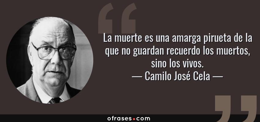 Frases de Camilo José Cela - La muerte es una amarga pirueta de la que no guardan recuerdo los muertos, sino los vivos.