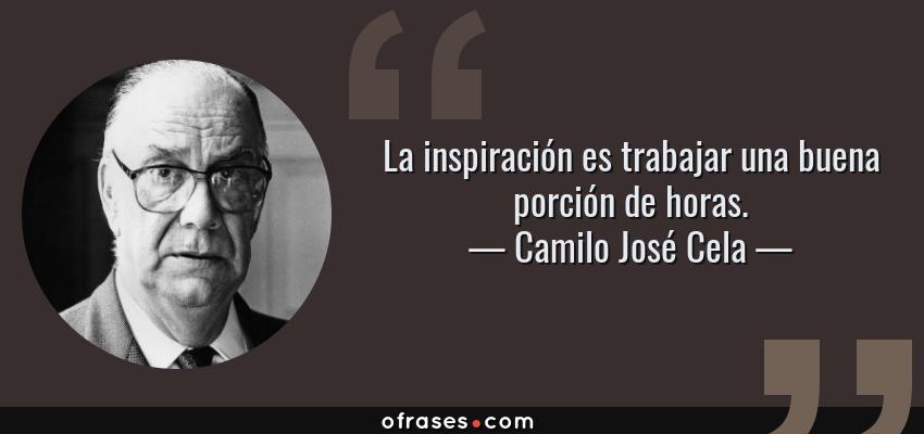 Frases de Camilo José Cela - La inspiración es trabajar una buena porción de horas.