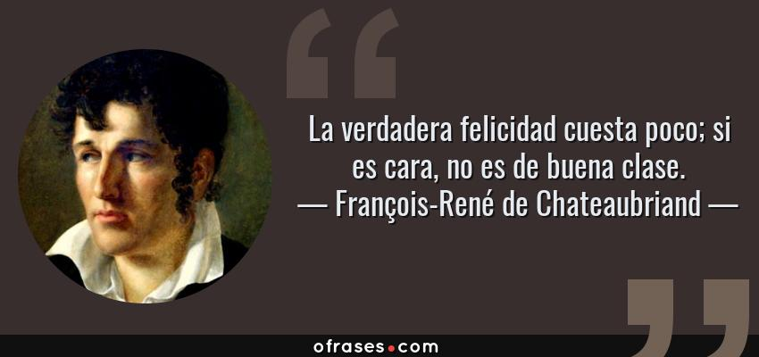 Frases de François-René de Chateaubriand - La verdadera felicidad cuesta poco; si es cara, no es de buena clase.