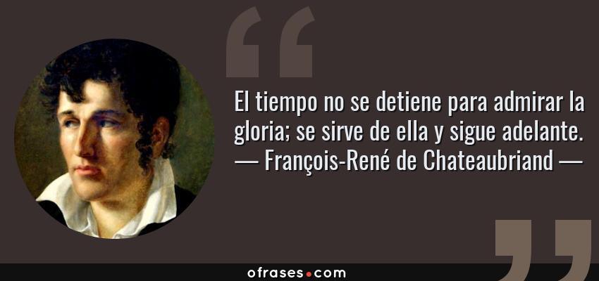 Frases de François-René de Chateaubriand - El tiempo no se detiene para admirar la gloria; se sirve de ella y sigue adelante.