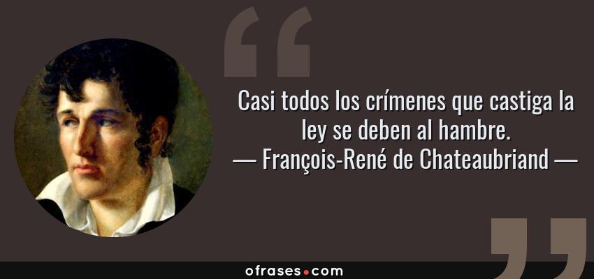 Frases de François-René de Chateaubriand - Casi todos los crímenes que castiga la ley se deben al hambre.