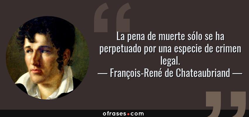 Frases de François-René de Chateaubriand - La pena de muerte sólo se ha perpetuado por una especie de crimen legal.