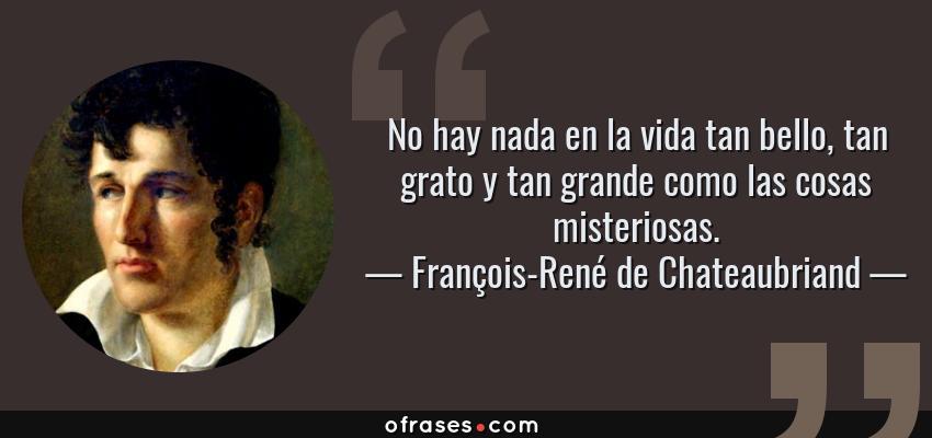 Frases de François-René de Chateaubriand - No hay nada en la vida tan bello, tan grato y tan grande como las cosas misteriosas.