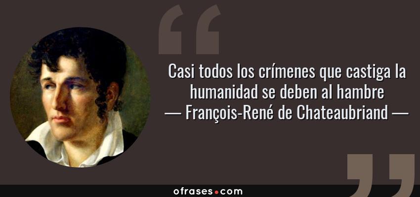 Frases de François-René de Chateaubriand - Casi todos los crímenes que castiga la humanidad se deben al hambre
