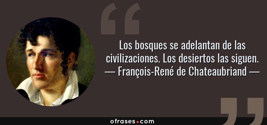 Frases de François-René de Chateaubriand - Los bosques se adelantan de las civilizaciones. Los desiertos las siguen.