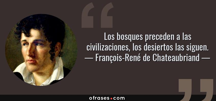 Frases de François-René de Chateaubriand - Los bosques preceden a las civilizaciones, los desiertos las siguen.