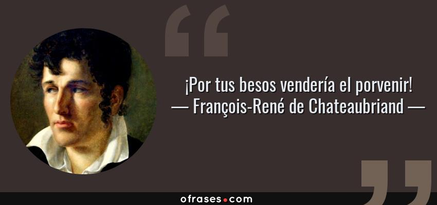 Frases de François-René de Chateaubriand - ¡Por tus besos vendería el porvenir!