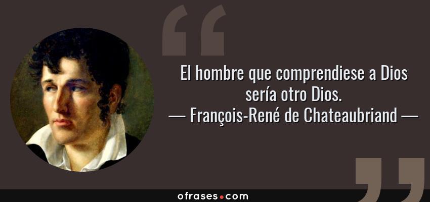 Frases de François-René de Chateaubriand - El hombre que comprendiese a Dios sería otro Dios.