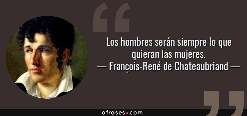 Frases de François-René de Chateaubriand - Los hombres serán siempre lo que quieran las mujeres.
