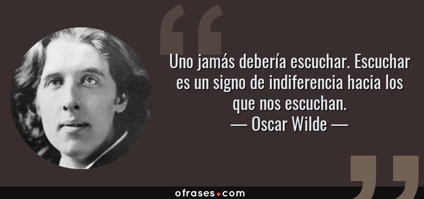 Frases de Oscar Wilde - Uno jamás debería escuchar. Escuchar es un signo de indiferencia hacia los que nos escuchan.