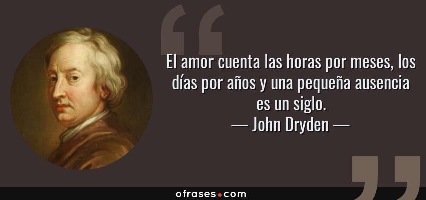 Frases de John Dryden - El amor cuenta las horas por meses, los días por años y una pequeña ausencia es un siglo.