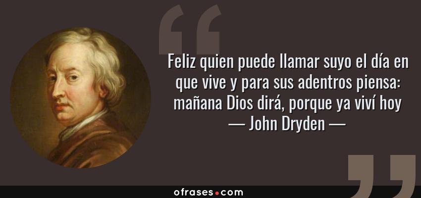 Frases de John Dryden - Feliz quien puede llamar suyo el día en que vive y para sus adentros piensa: mañana Dios dirá, porque ya viví hoy
