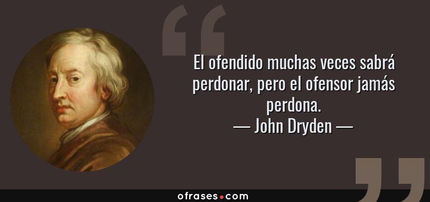 Frases de John Dryden - El ofendido muchas veces sabrá perdonar, pero el ofensor jamás perdona.