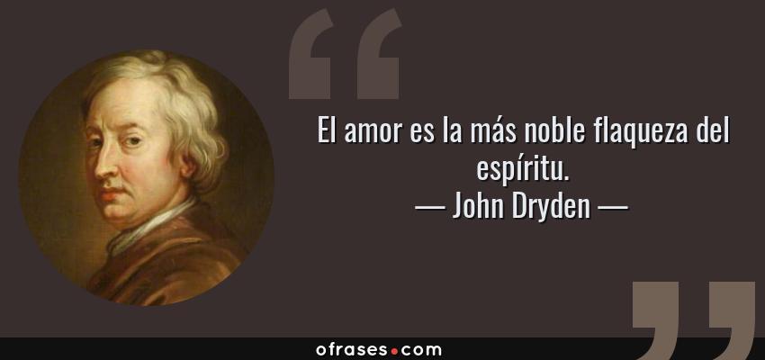 Frases de John Dryden - El amor es la más noble flaqueza del espíritu.