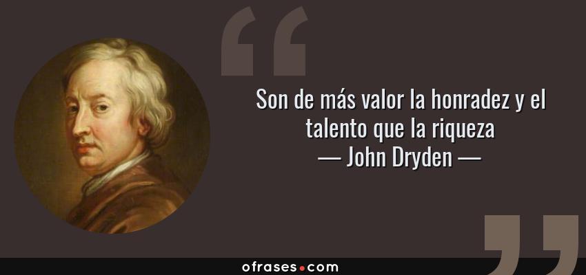 Frases de John Dryden - Son de más valor la honradez y el talento que la riqueza