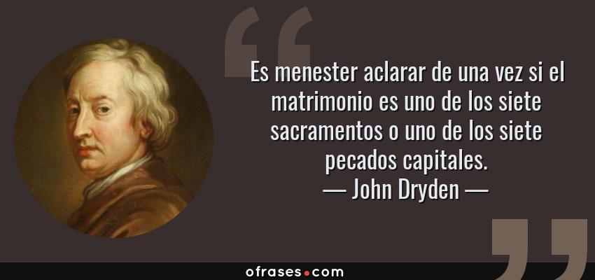 Frases de John Dryden - Es menester aclarar de una vez si el matrimonio es uno de los siete sacramentos o uno de los siete pecados capitales.