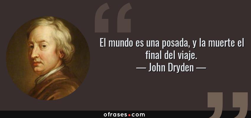 Frases de John Dryden - El mundo es una posada, y la muerte el final del viaje.