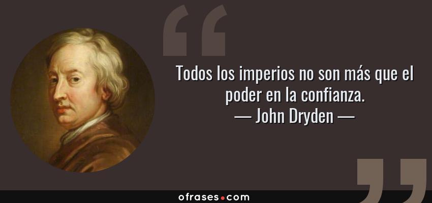 Frases de John Dryden - Todos los imperios no son más que el poder en la confianza.